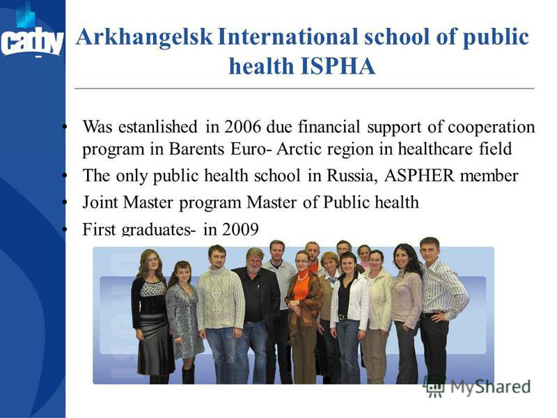 Аrkhangelsk International school of public health ISPHA Was estanlished in 2006 due financial support of cooperation program in Barents Euro- Arctic region in healthcare field The only public health school in Russia, ASPHER member Joint Master progra