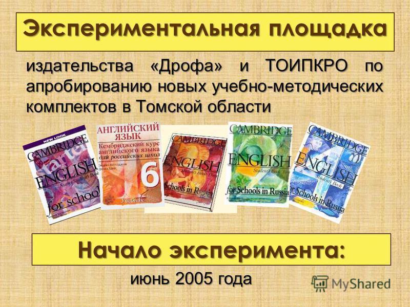 издательства «Дрофа» и ТОИПКРО по апробированию новых учебно-методических комплектов в Томской области Начало эксперимента: июнь 2005 года Экспериментальная площадка