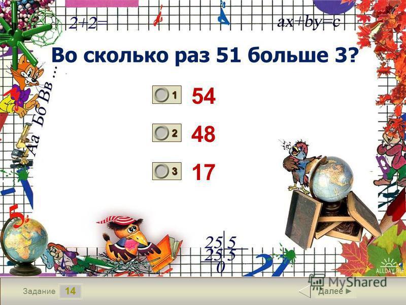 14 Задание Во сколько раз 51 больше 3? 54 48 17 Далее 1 0 2 0 3 1