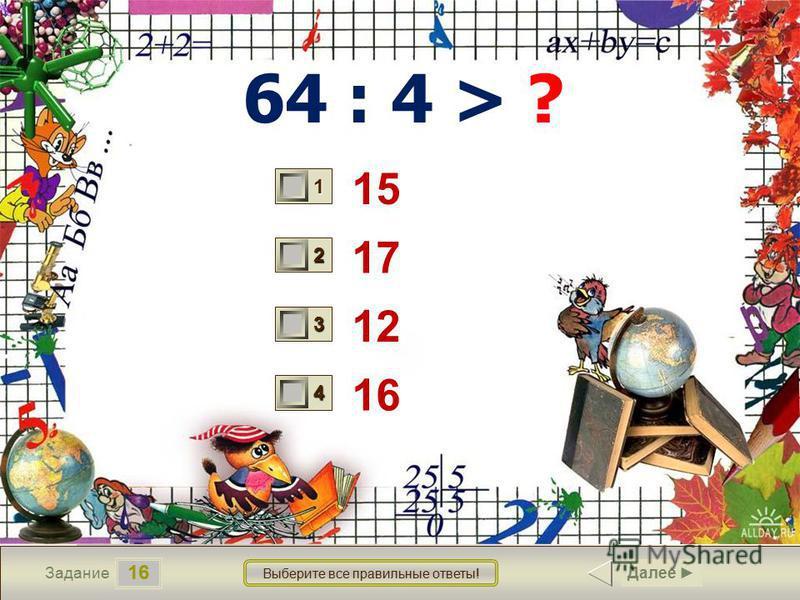 16 Задание Выберите все правильные ответы! 64 : 4 > ? 15 17 12 16 1 1 2 0 3 1 4 0 Далее
