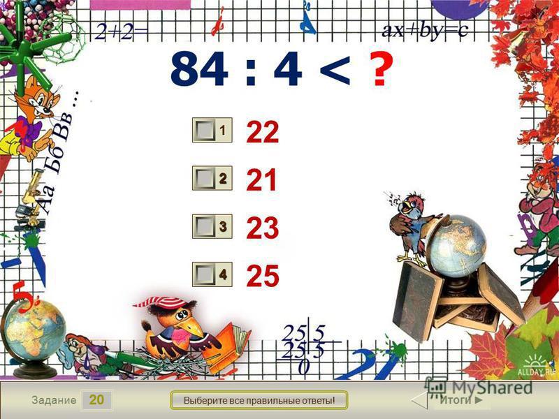 20 Задание Выберите все правильные ответы! 84 : 4 < ? 22 21 23 25 1 1 2 0 3 1 4 1 Итоги