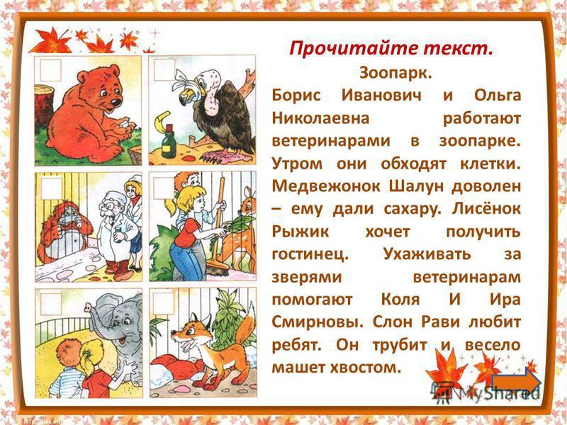 Зоопарк. Борис Иванович и Ольга Николаевна работают ветеринарами в зоопарке. Утром они обходят клетки. Медвежонок Шалун доволен – ему дали сахару. Лисёнок Рыжик хочет получить гостинец. Ухаживать за зверями ветеринарам помогают Коля И Ира Смирновы. С