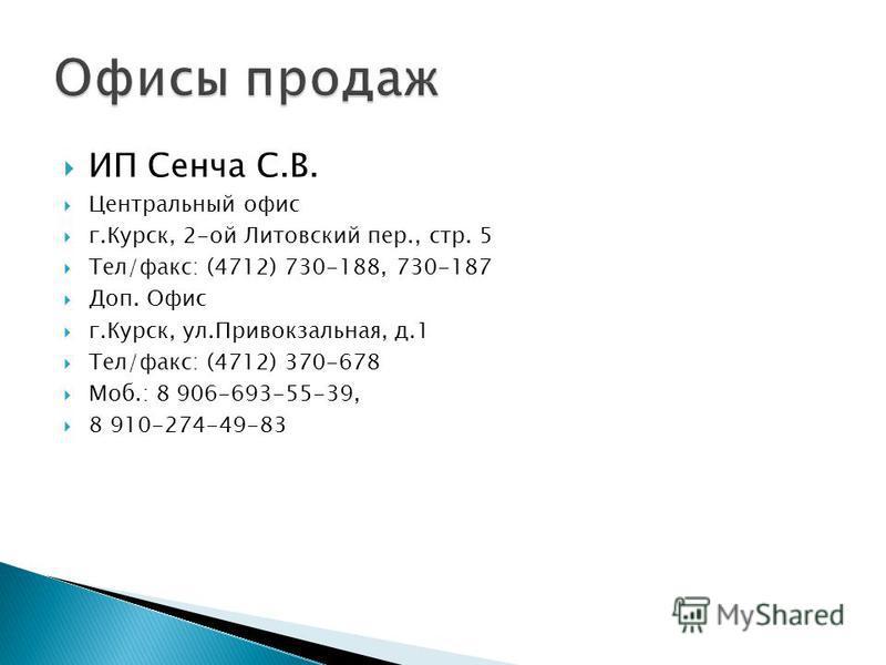 ИП Сенча С.В. Центральный офис г.Курск, 2-ой Литовский пер., стр. 5 Тел/факс: (4712) 730-188, 730-187 Доп. Офис г.Курск, ул.Привокзальная, д.1 Тел/факс: (4712) 370-678 Моб.: 8 906-693-55-39, 8 910-274-49-83