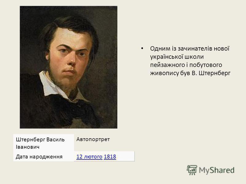Одним із зачинателів нової української школи пейзажного і побутового живопису був В. Штернберг Штернберг Василь Іванович Автопортрет Дата народження12 лютого12 лютого 18181818