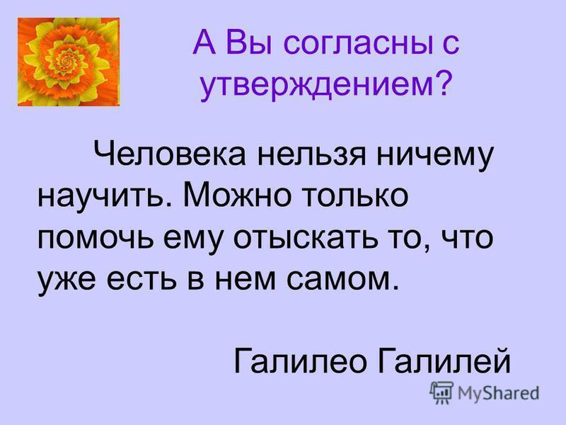 А Вы согласны с утверждением? Человека нельзя ничему научить. Можно только помочь ему отыскать то, что уже есть в нем самом. Галилео Галилей