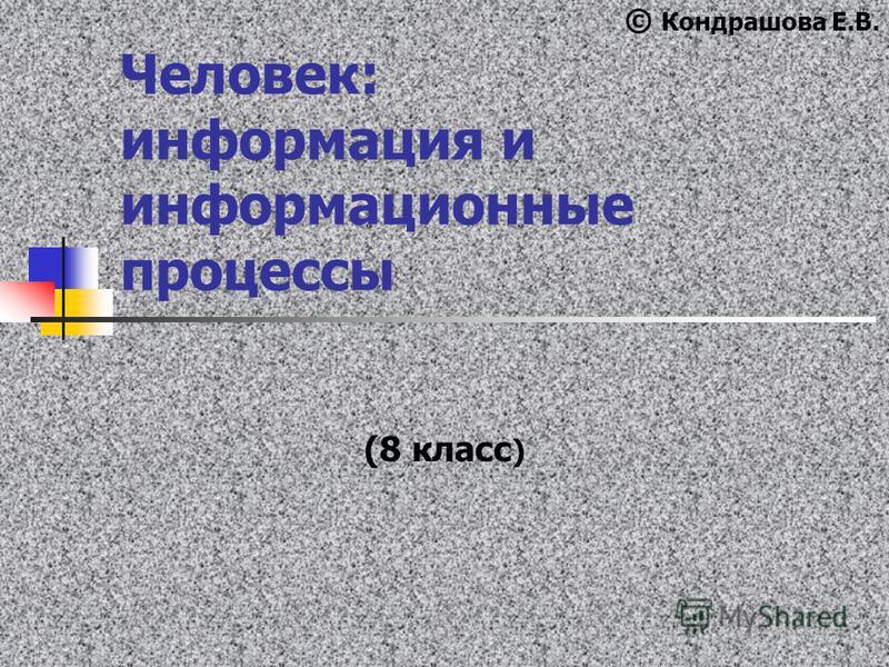 Человек: информация и информационные процессы (8 класс ) © Кондрашова Е.В.