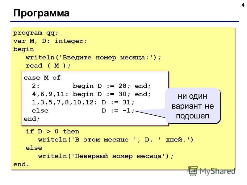 4 Программа program qq; var M, D: integer; begin writeln('Введите номер месяца:'); read ( M ); case M of 2: begin D := 28; end; 4,6,9,11: begin D := 30; end; 1,3,5,7,8,10,12: D := 31; else D := -1; end; if D > 0 then writeln('В этом месяце ', D, ' дн