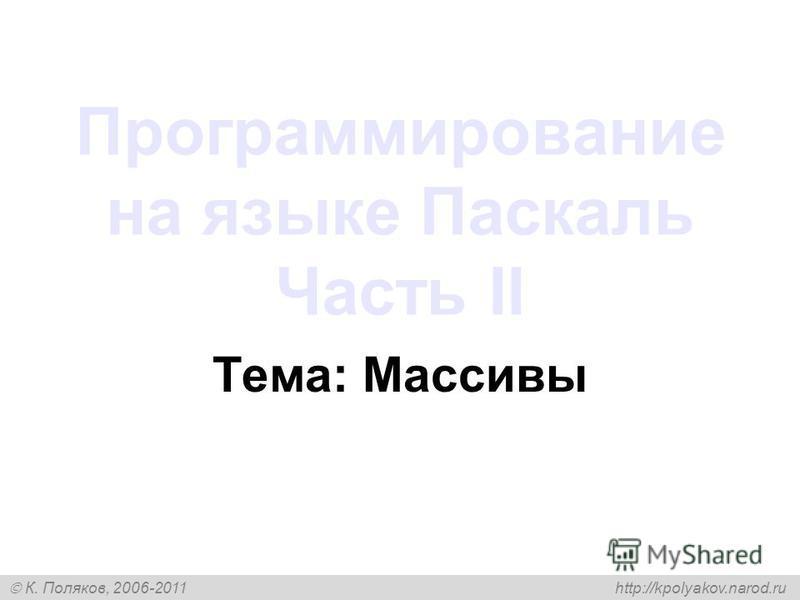 К. Поляков, 2006-2011 http://kpolyakov.narod.ru Программирование на языке Паскаль Часть II Тема: Массивы