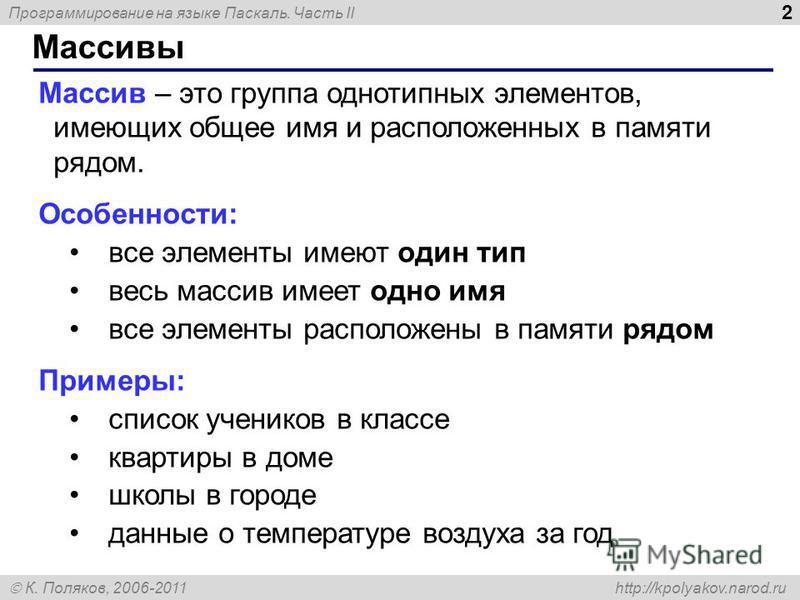 Программирование на языке Паскаль. Часть II К. Поляков, 2006-2011 http://kpolyakov.narod.ru Массивы 2 Массив – это группа однотипных элементов, имеющих общее имя и расположенных в памяти рядом. Особенности: все элементы имеют один тип весь массив име