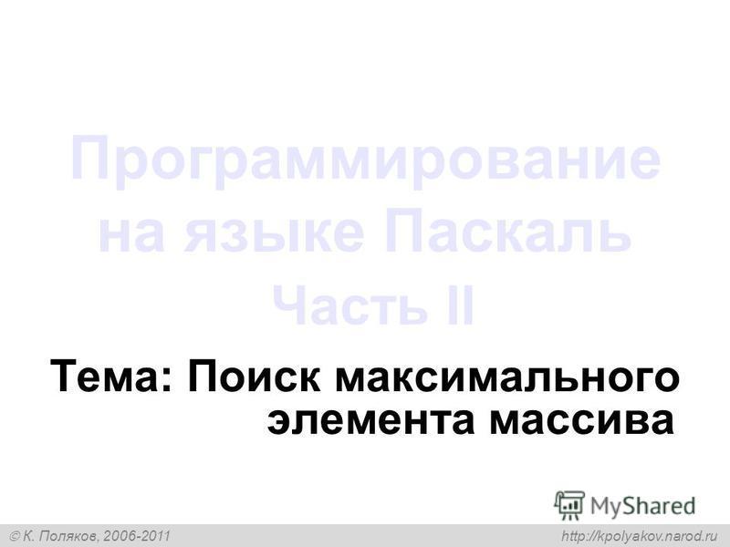 К. Поляков, 2006-2011 http://kpolyakov.narod.ru Программирование на языке Паскаль Часть II Тема: Поиск максимального элемента массива