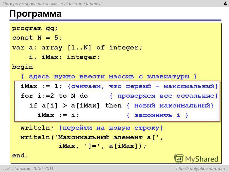 Программирование на языке Паскаль. Часть II К. Поляков, 2006-2011 http://kpolyakov.narod.ru Программа 4 program qq; const N = 5; var a: array [1..N] of integer; i, iMax: integer; begin { здесь нужно ввести массив с клавиатуры } iMax := 1; {считаем, ч