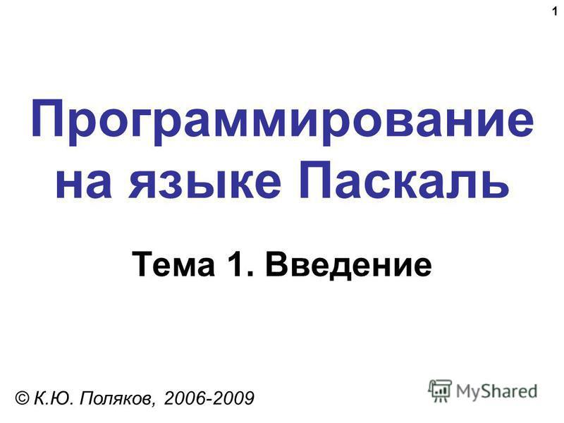 1 Программирование на языке Паскаль Тема 1. Введение © К.Ю. Поляков, 2006-2009