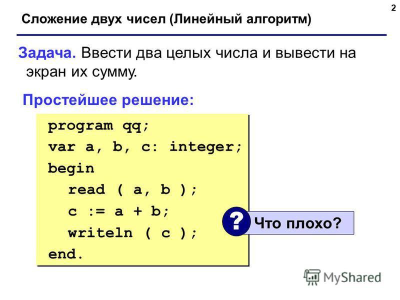 2 Сложение двух чисел (Линейный алгоритм) Задача. Ввести два целых числа и вывести на экран их сумму. Простейшее решение: program qq; var a, b, c: integer; begin read ( a, b ); c := a + b; writeln ( c ); end. program qq; var a, b, c: integer; begin r
