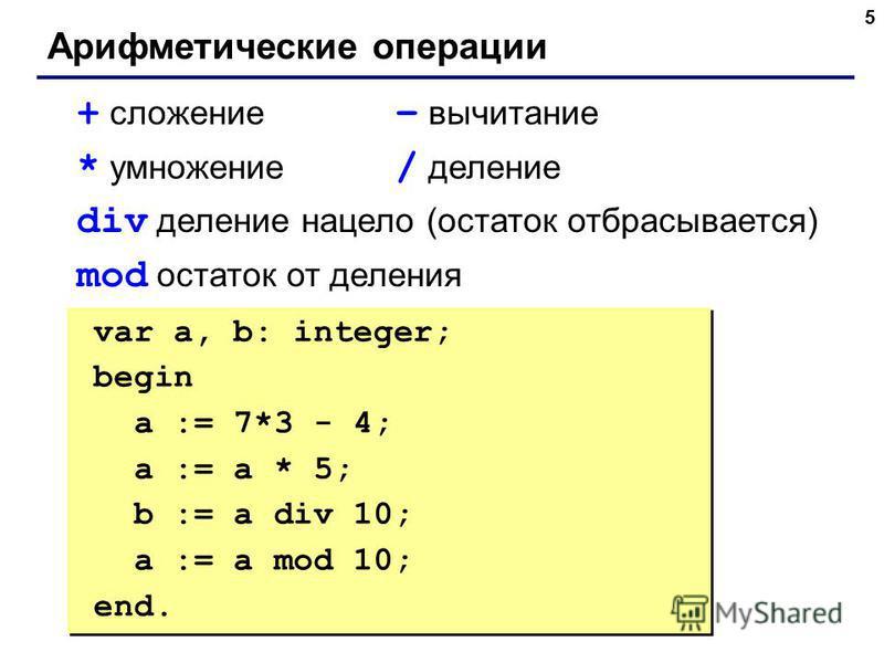 5 Арифметические операции + сложение – вычитание * умножение / деление div деление нацело (остаток отбрасывается) mod остаток от деления var a, b: integer; begin a := 7*3 - 4; { 17 } a := a * 5; { 85 } b := a div 10; { 8 } a := a mod 10; { 5 } end. v