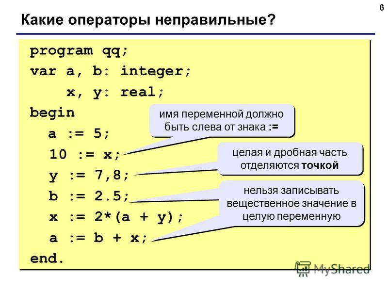 6 program qq; var a, b: integer; x, y: real; begin a := 5; 10 := x; y := 7,8; b := 2.5; x := 2*(a + y); a := b + x; end. program qq; var a, b: integer; x, y: real; begin a := 5; 10 := x; y := 7,8; b := 2.5; x := 2*(a + y); a := b + x; end. Какие опер