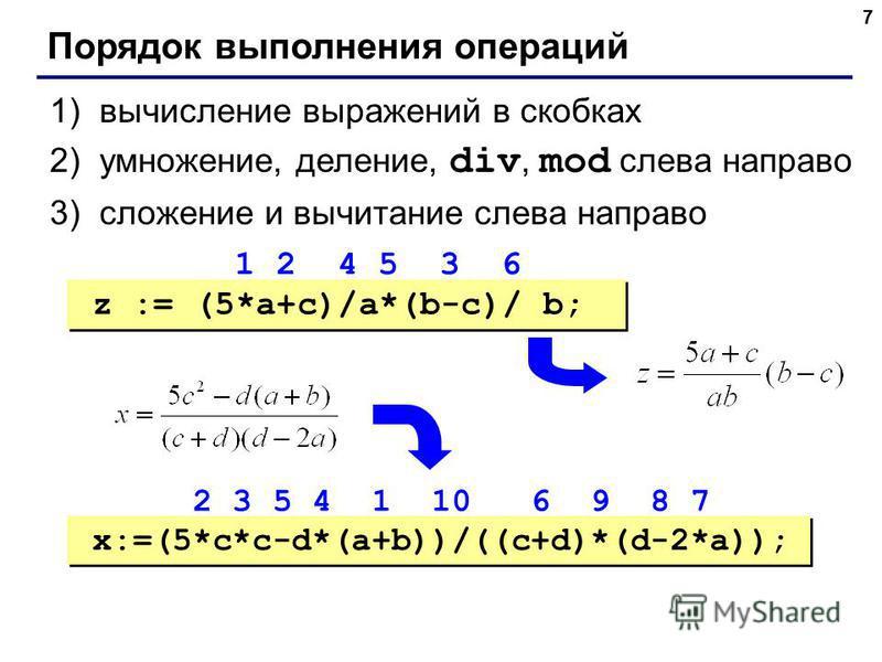 7 Порядок выполнения операций 1)вычисление выражений в скобках 2)умножение, деление, div, mod слева направо 3)сложение и вычитание слева направо z := (5*a+c)/a*(b-c)/ b; x:=(5*c*c-d*(a+b))/((c+d)*(d-2*a)); 1 2 4 5 3 6 2 3 5 4 1 10 6 9 8 7