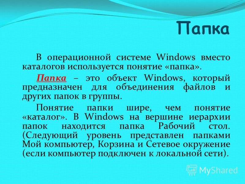 Папка В операционной системе Windows вместо каталогов используется понятие «папка». Папка – это объект Windows, который предназначен для объединения файлов и других папок в группы. Понятие папки шире, чем понятие «каталог». В Windows на вершине иерар