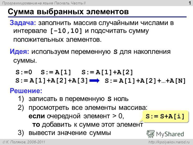 Программирование на языке Паскаль. Часть II К. Поляков, 2006-2011 http://kpolyakov.narod.ru Сумма выбранных элементов 1 Задача: заполнить массив случайными числами в интервале [-10,10] и подсчитать сумму положительных элементов. Идея: используем пере