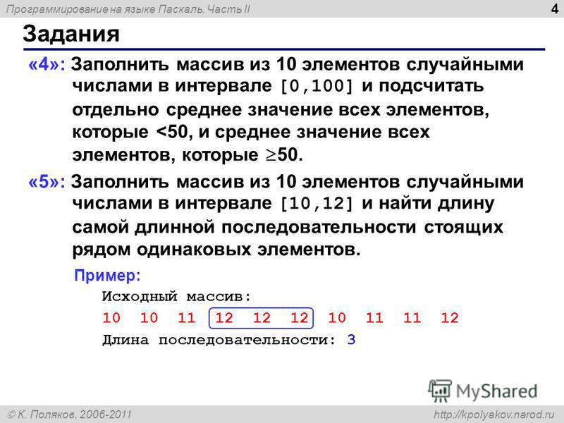 Программирование на языке Паскаль. Часть II К. Поляков, 2006-2011 http://kpolyakov.narod.ru Задания 4 «4»: Заполнить массив из 10 элементов случайными числами в интервале [0,100] и подсчитать отдельно среднее значение всех элементов, которые <50, и с