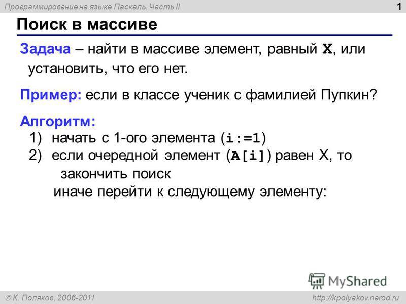 Программирование на языке Паскаль. Часть II К. Поляков, 2006-2011 http://kpolyakov.narod.ru Поиск в массиве 1 Задача – найти в массиве элемент, равный X, или установить, что его нет. Пример: если в классе ученик с фамилией Пупкин? Алгоритм: 1)начать