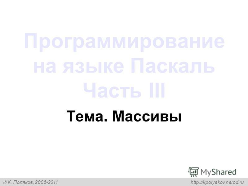 К. Поляков, 2006-2011 http://kpolyakov.narod.ru Программирование на языке Паскаль Часть III Тема. Массивы