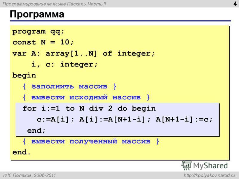 Программирование на языке Паскаль. Часть II К. Поляков, 2006-2011 http://kpolyakov.narod.ru Программа 4 program qq; const N = 10; var A: array[1..N] of integer; i, c: integer; begin { заполнить массив } { вывести исходный массив } { вывести полученны