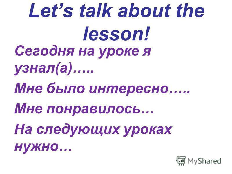 Lets talk about the lesson! Сегодня на уроке я узнал(а)….. Мне было интересно….. Мне понравилось… На следующих уроках нужно…
