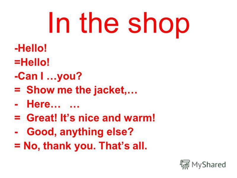 In the shop -Hello! =Hello! -Can I …you? = Show me the jacket,… - Here… … = Great! Its nice and warm! - Good, anything else? = No, thank you. Thats all.