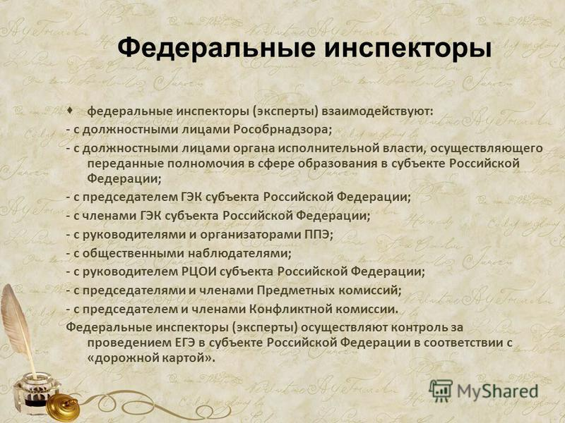 Федеральные инспекторы федеральные инспекторы (эксперты) взаимодействуют: - с должностными лицами Рособрнадзора; - с должностными лицами органа исполнительной власти, осуществляющего переданные полномочия в сфере образования в субъекте Российской Фед