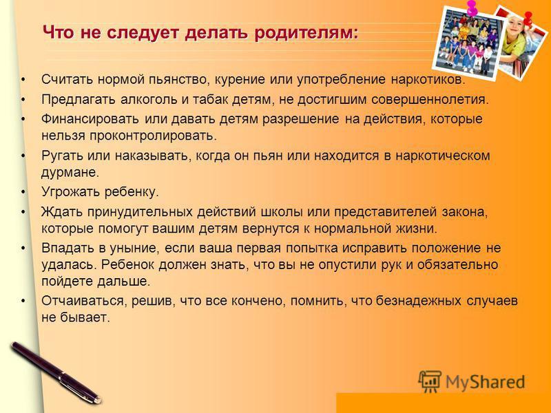 www.themegallery.com Что не следует делать родителям: Считать нормой пьянство, курение или употребление наркотиков. Предлагать алкоголь и табак детям, не достигшим совершеннолетия. Финансировать или давать детям разрешение на действия, которые нельзя