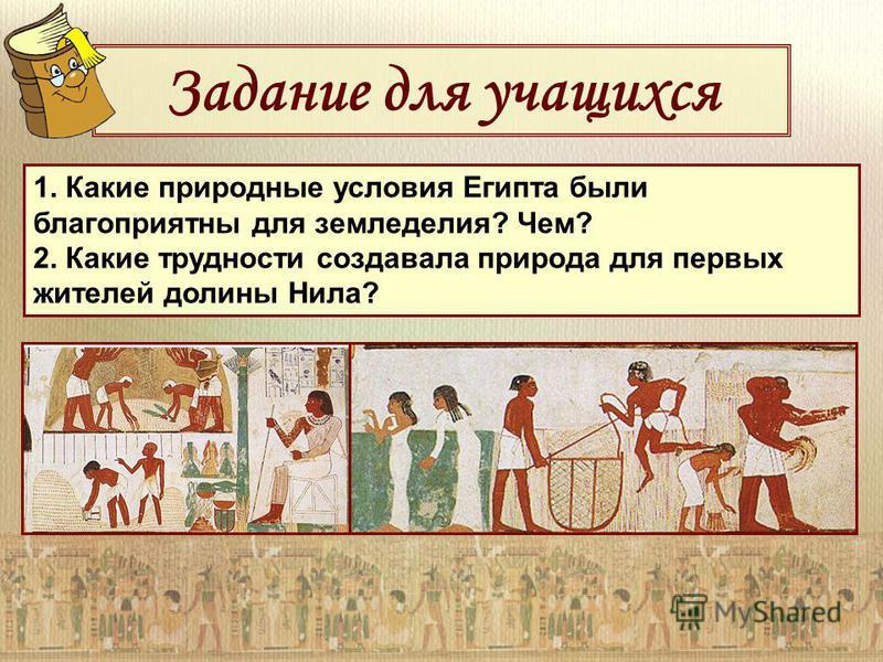 Задание для учащихся 1. Какие природные условия Египта были благоприятны для земледелия? Чем? 2. Какие трудности создавала природа для первых жителей долины Нила?