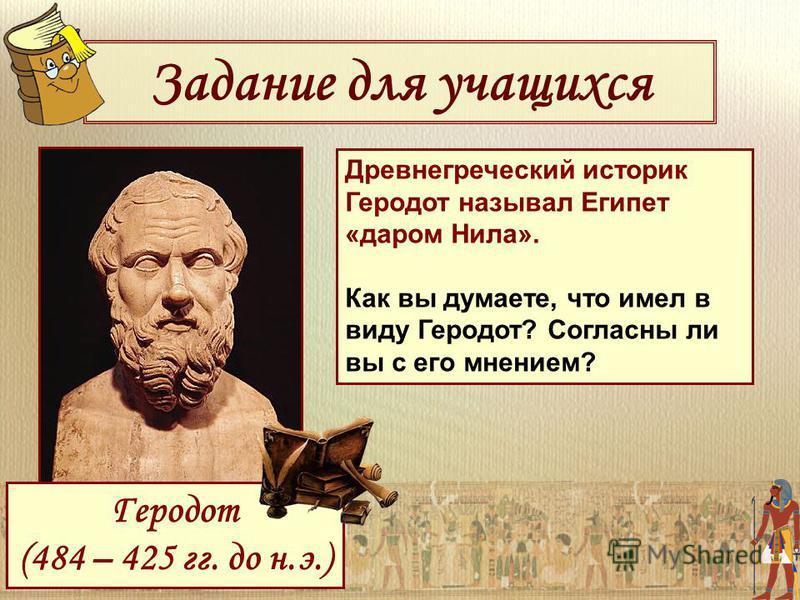 Задание для учащихся Древнегреческий историк Геродот называл Египет «даром Нила». Как вы думаете, что имел в виду Геродот? Согласны ли вы с его мнением? Геродот (484 – 425 гг. до н.э.)