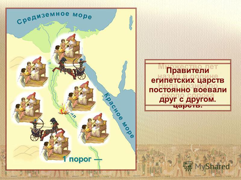 Множество лет назад в долине Нила возникло около сорока царств. Правители египетских царств постоянно воевали друг с другом. 1 порог 1 порог