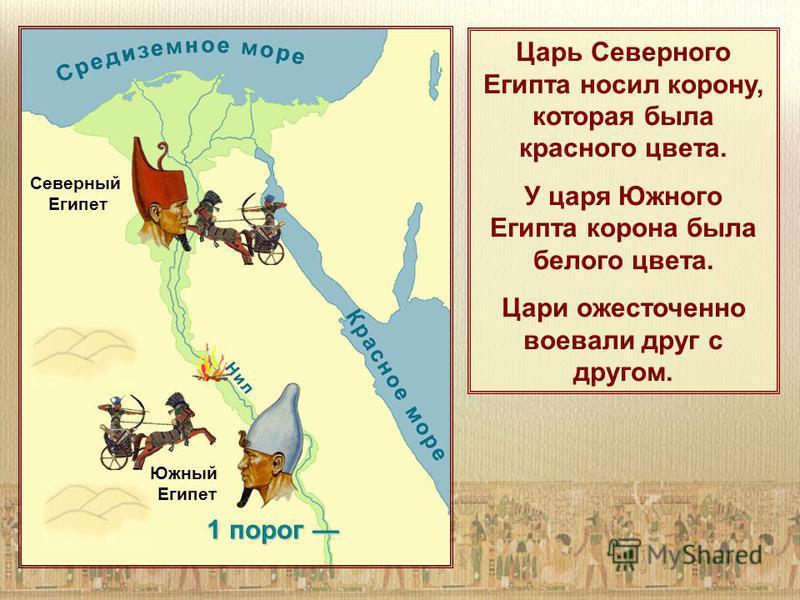 1 порог 1 порог Царь Северного Египта носил корону, которая была красного цвета. У царя Южного Египта корона была белого цвета. Цари ожесточенно воевали друг с другом. Северный Египет Южный Египет