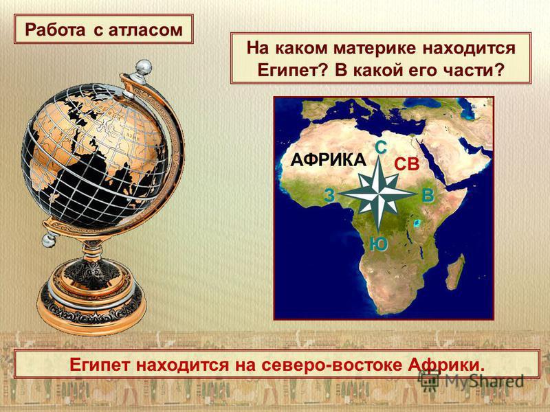 На каком материке находится Египет? В какой его части? АФРИКА C З В Ю СВ Египет находится на северо-востоке Африки. Работа с атласом