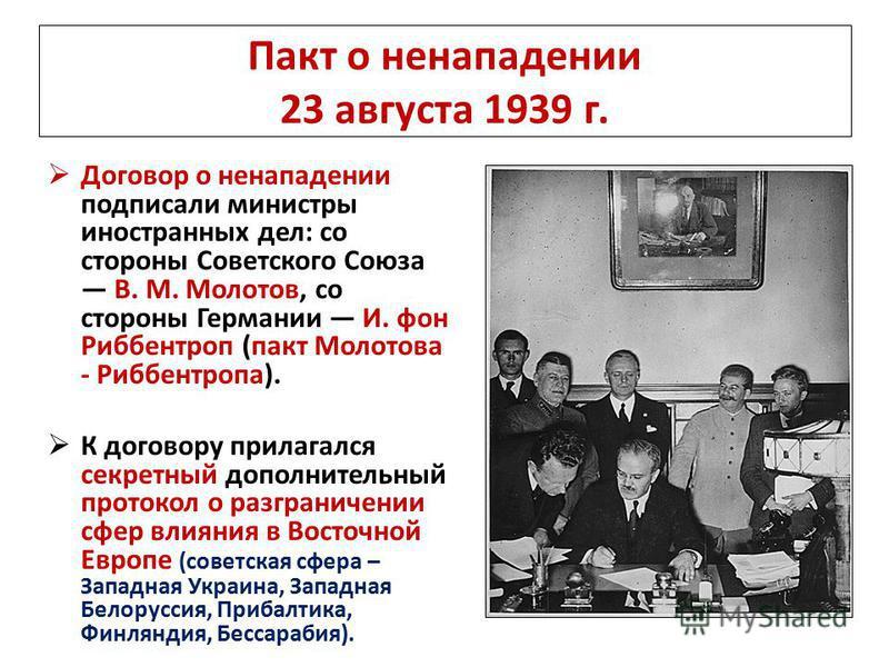 Пакт о ненападении 23 августа 1939 г. Договор о ненападении подписали министры иностранных дел: со стороны Советского Союза В. М. Молотов, со стороны Германии И. фон Риббентроп (пакт Молотова - Риббентропа). К договору прилагался секретный дополнител