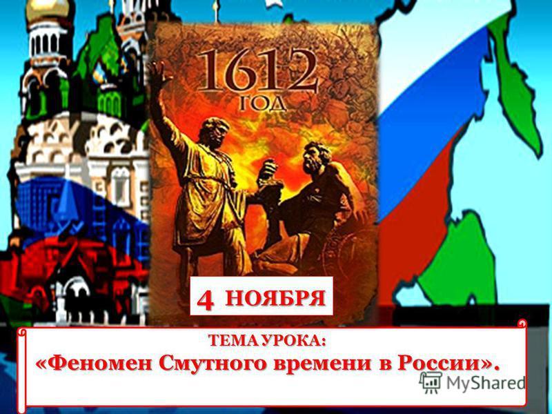 4 НОЯБРЯ ТЕМА УРОКА: «Феномен Смутного времени в России».
