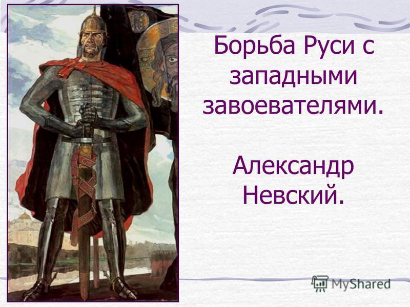 Борьба Руси с западными завоевателями. Александр Невский.