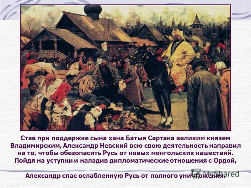 Став при поддержке сына хана Батыя Сартака великим князем Владимирским, Александр Невский всю свою деятельность направил на то, чтобы обезопасить Русь от новых монгольских нашествий. Пойдя на уступки и наладив дипломатические отношения с Ордой, Алекс