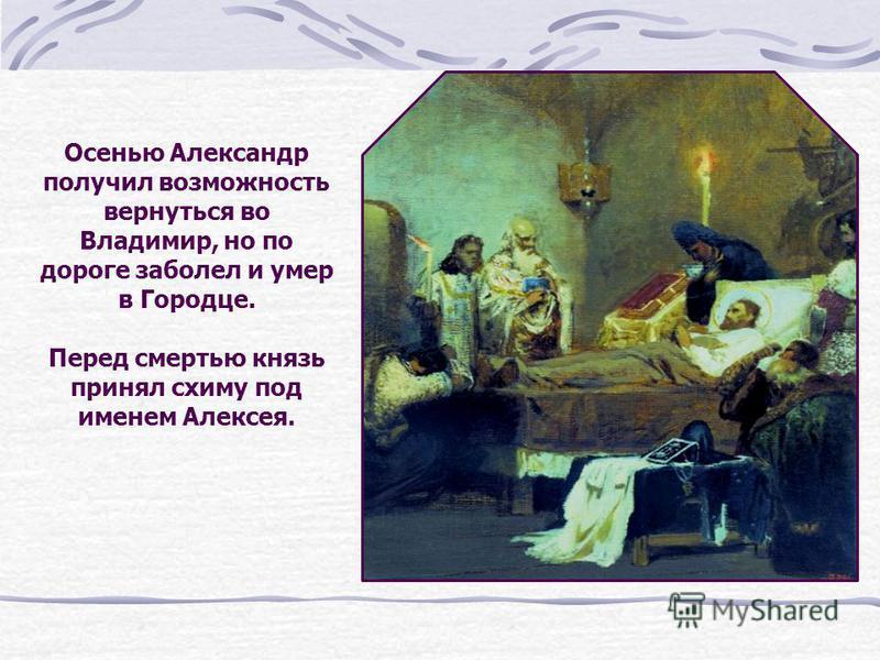 Осенью Александр получил возможность вернуться во Владимир, но по дороге заболел и умер в Городце. Перед смертью князь принял схиму под именем Алексея.