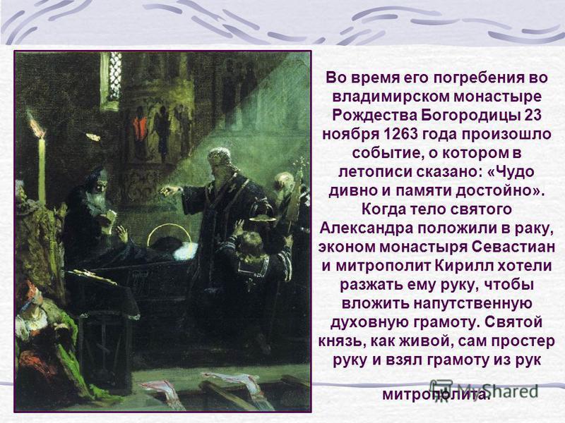 Во время его погребения во владимирском монастыре Рождества Богородицы 23 ноября 1263 года произошло событие, о котором в летописи сказано: «Чудо дивно и памяти достойно». Когда тело святого Александра положили в раку, эконом монастыря Севастиан и ми