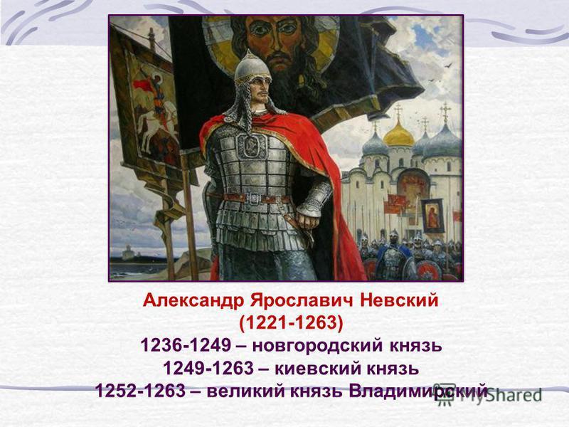 Александр Ярославич Невский (1221-1263) 1236-1249 – новгородский князь 1249-1263 – киевский князь 1252-1263 – великий князь Владимирский
