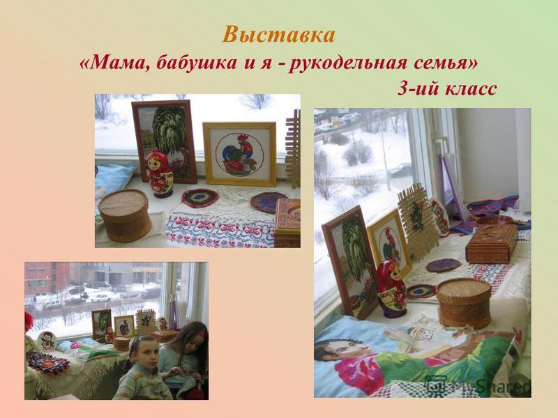Выставка «Мама, бабушка и я - рукодельная семья» 3-ий класс