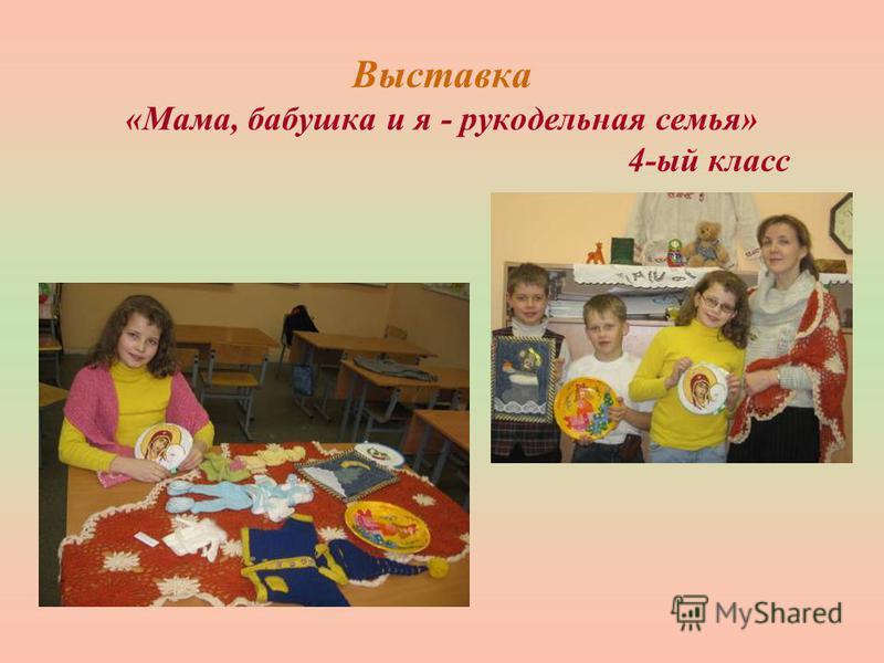 Выставка «Мама, бабушка и я - рукодельная семья» 4-ый класс