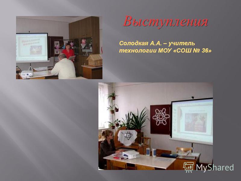Выступления Солодкая А.А. – учитель технологии МОУ «СОШ 36»