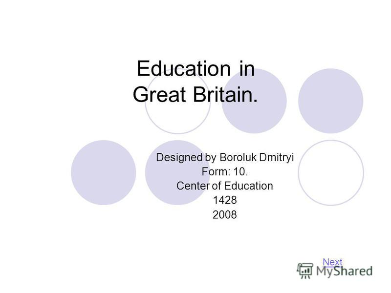 Education in Great Britain. Designed by Boroluk Dmitryi Form: 10. Center of Education 1428 2008 Next