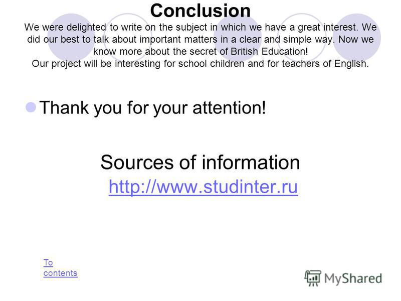 Conclusion We were delighted to write on the subject in which we have a great interest. We did our best to talk about important matters in a clear and simple way. Now we know more about the secret of British Education! Our project will be interesting