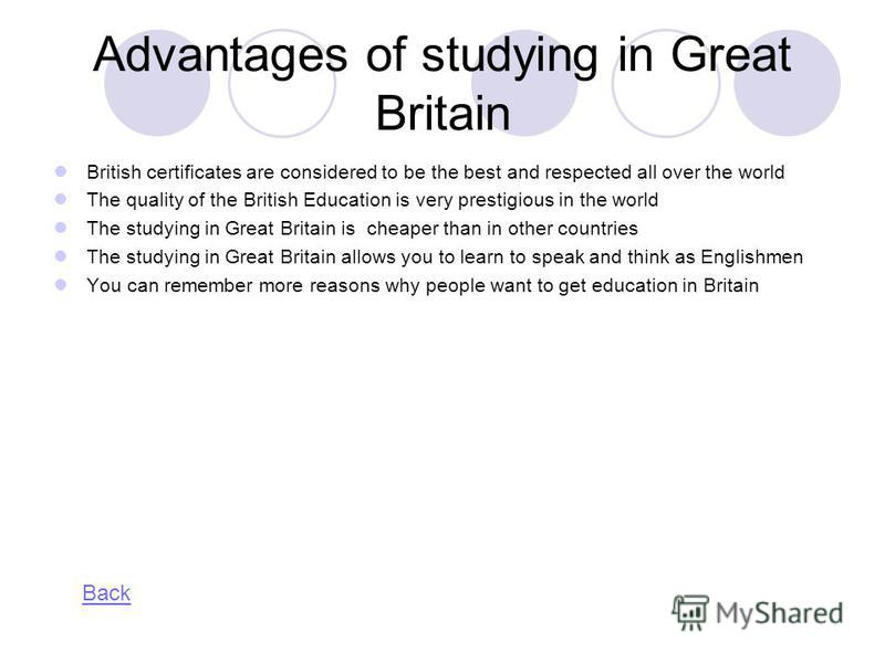 Advantages of studying in Great Britain British certificates are considered to be the best and respected all over the world The quality of the British Education is very prestigious in the world The studying in Great Britain is cheaper than in other c