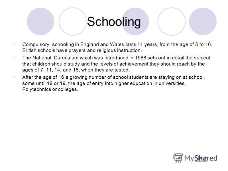 Schooling Compulsory schooling in England and Wales lasts 11 years, from the age of 5 to 16. British schools have prayers and religious instruction. The National Curriculum which was introduced in 1988 sets out in detail the subject that children sho