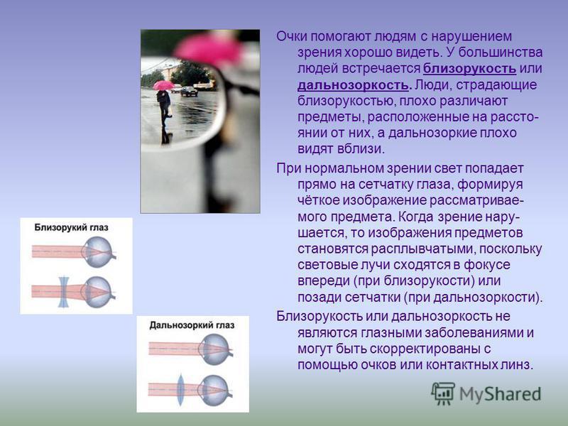 Очки помогают людям с нарушением зрения хорошо видеть. У большинства людей встречается близорукость или дальнозоркость. Люди, страдающие близорукостью, плохо различают предметы, расположенные на расстоянии от них, а дальнозоркие плохо видят вблизи. П